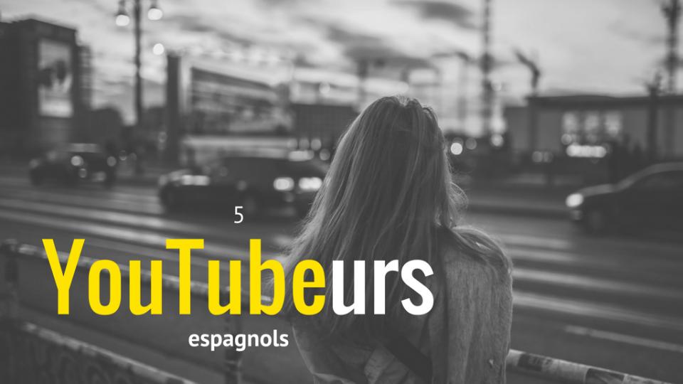 5 YouTubeurs espagnols à découvrir